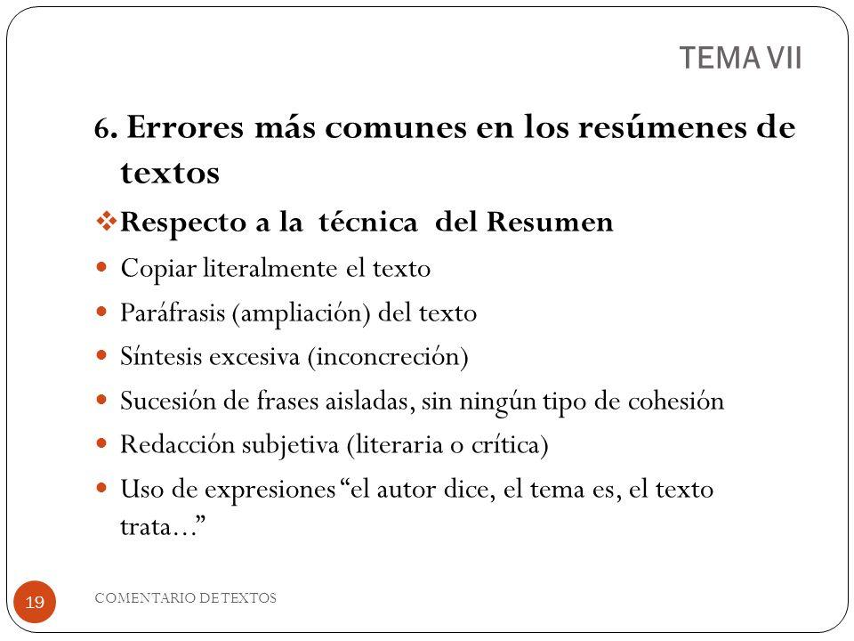 TEMA VII 6. Errores más comunes en los resúmenes de textos Respecto a la técnica del Resumen Copiar literalmente el texto Paráfrasis (ampliación) del