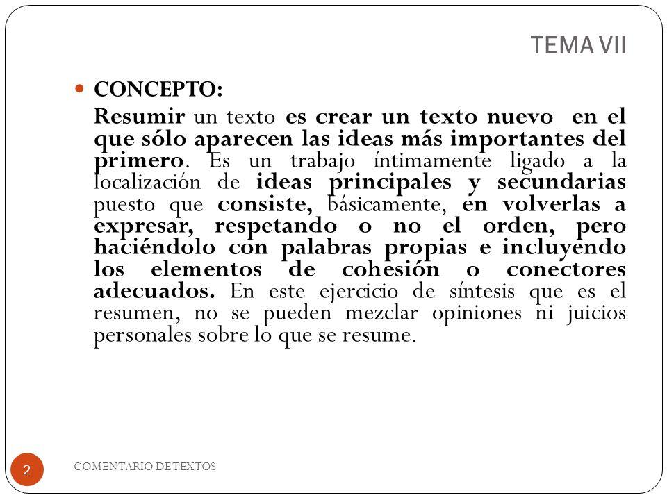 TEMA VII CONCEPTO: Resumir un texto es crear un texto nuevo en el que sólo aparecen las ideas más importantes del primero. Es un trabajo íntimamente l