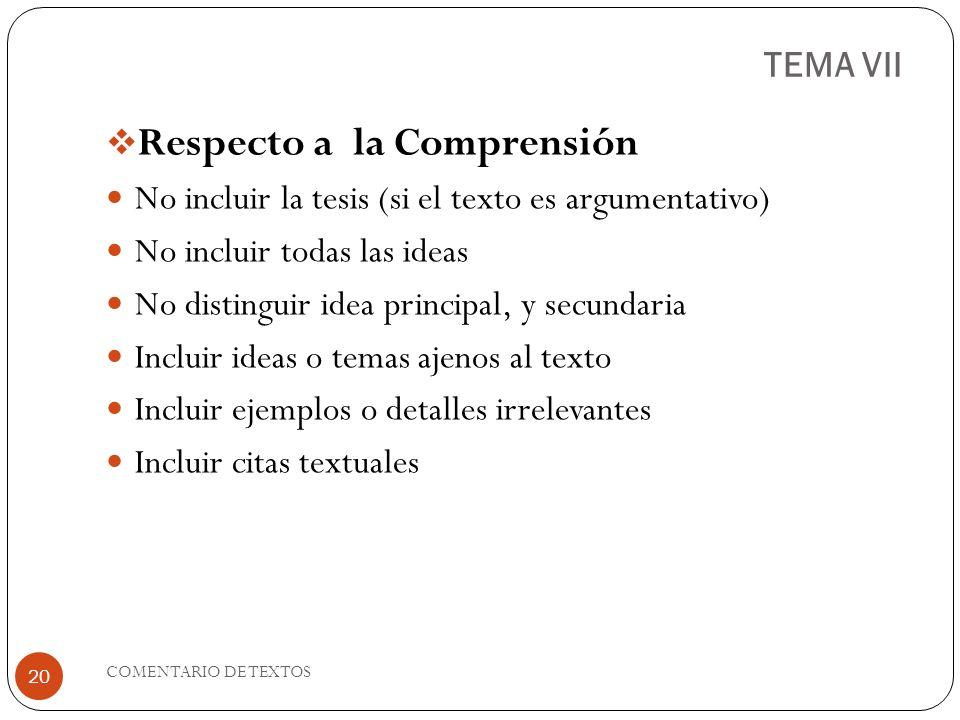 TEMA VII Respecto a la Comprensión No incluir la tesis (si el texto es argumentativo) No incluir todas las ideas No distinguir idea principal, y secun