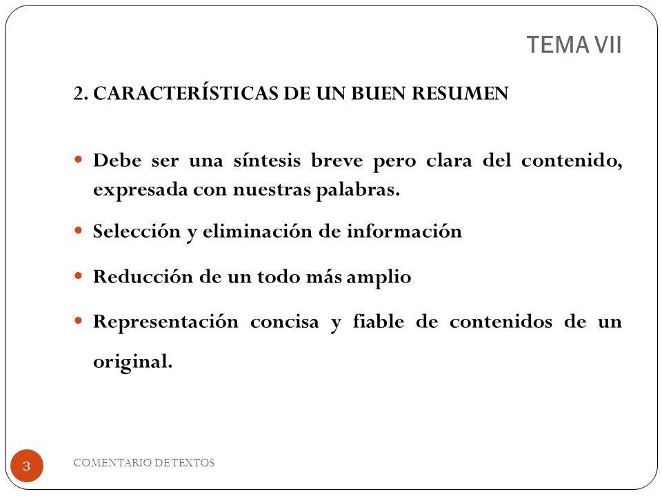 TEMA VII Texto autónomo, breve y completo gramaticalmente, que recoge el contenido sustantivo de otro texto Debe contener todas las ideas principales (y la tesis, si se trata de un texto argumentativo) Las frases empleadas en el resumen deben guardar coherencia entre sí.
