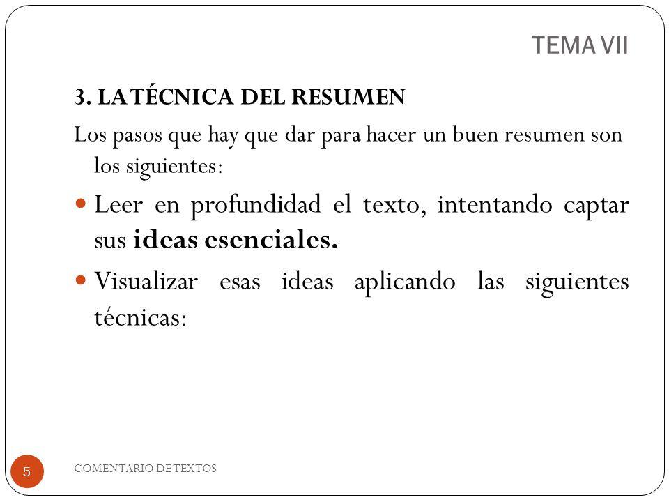 TEMA VII 3. LA TÉCNICA DEL RESUMEN Los pasos que hay que dar para hacer un buen resumen son los siguientes: Leer en profundidad el texto, intentando c