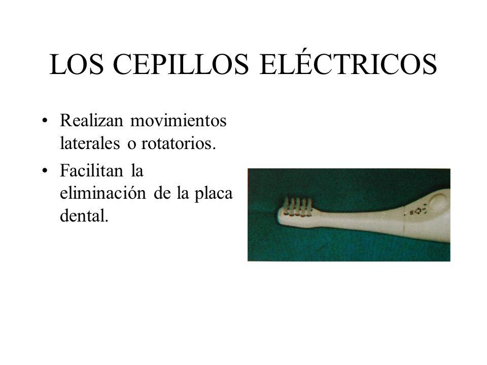 LOS CEPILLOS ELÉCTRICOS Realizan movimientos laterales o rotatorios. Facilitan la eliminación de la placa dental.