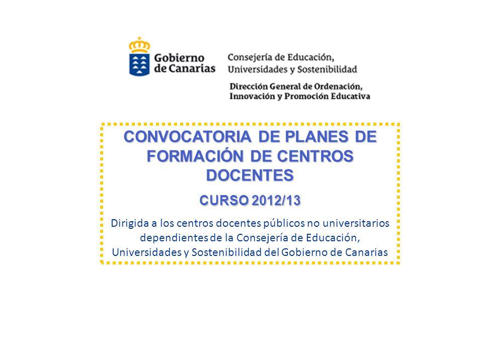 CONVOCATORIA DE PLANES DE FORMACIÓN DE CENTROS DOCENTES CONVOCATORIA DE PLANES DE FORMACIÓN DE CENTROS DOCENTES CURSO 2012/13 CURSO 2012/13 Dirigida a