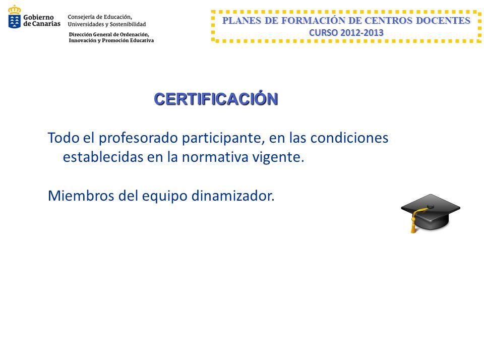 PLANES DE FORMACIÓN DE CENTROS DOCENTES CURSO 2012-2013 CERTIFICACIÓN Todo el profesorado participante, en las condiciones establecidas en la normativ