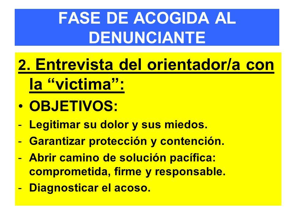 FASE DE ACOGIDA AL DENUNCIANTE 2. Entrevista del orientador/a con la victima: OBJETIVOS: -Legitimar su dolor y sus miedos. -Garantizar protección y co