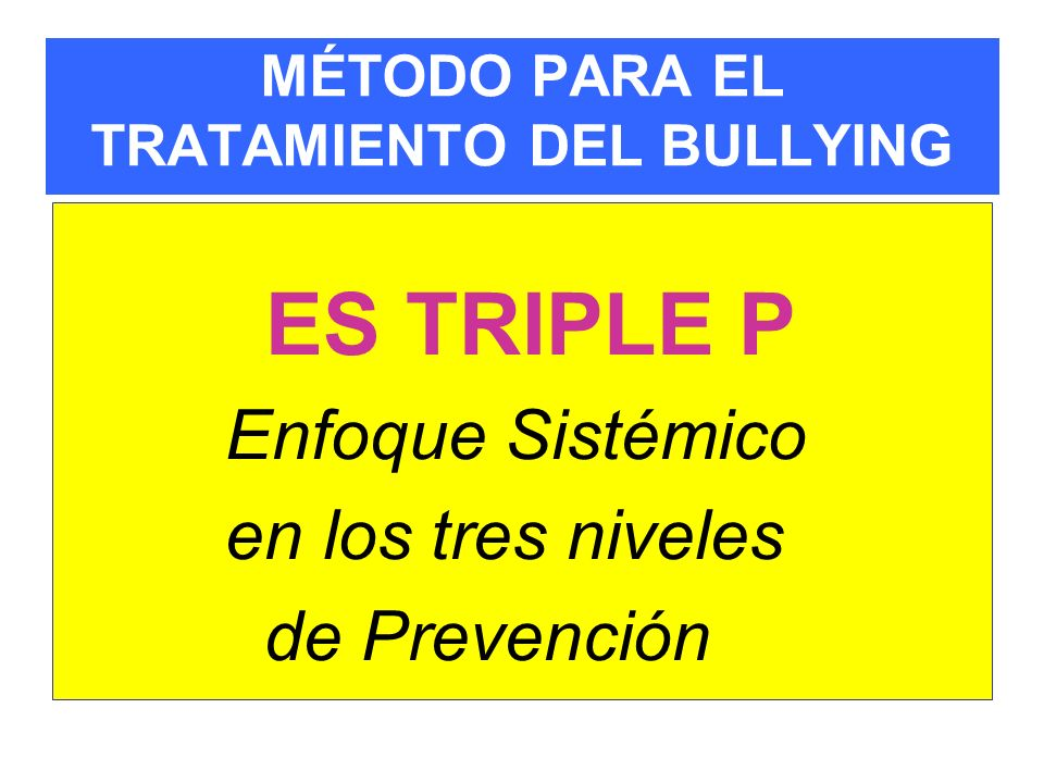 MÉTODO PARA EL TRATAMIENTO DEL BULLYING ES TRIPLE P Enfoque Sistémico en los tres niveles de Prevención