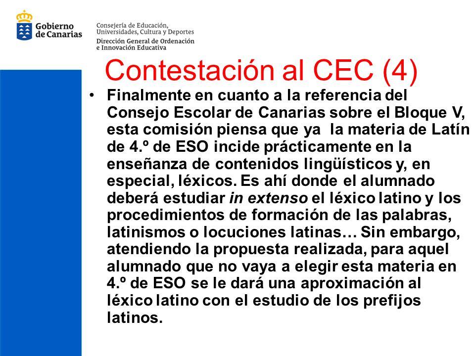 Contestación al CEC (4) Finalmente en cuanto a la referencia del Consejo Escolar de Canarias sobre el Bloque V, esta comisión piensa que ya la materia de Latín de 4.º de ESO incide prácticamente en la enseñanza de contenidos lingüísticos y, en especial, léxicos.