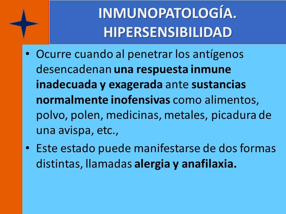INMUNOPATOLOGÍA. HIPERSENSIBILIDAD Ocurre cuando al penetrar los antígenos desencadenan una respuesta inmune inadecuada y exagerada ante sustancias no