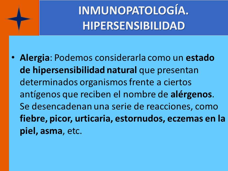 INMUNOPATOLOGÍA. HIPERSENSIBILIDAD Alergia: Podemos considerarla como un estado de hipersensibilidad natural que presentan determinados organismos fre