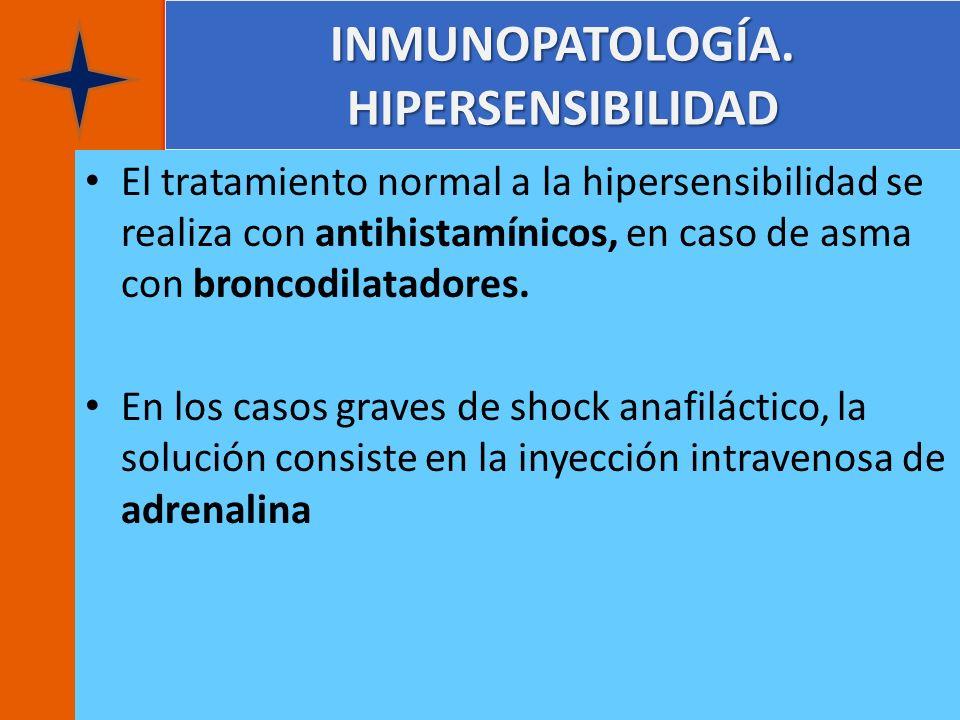 INMUNOPATOLOGÍA. HIPERSENSIBILIDAD El tratamiento normal a la hipersensibilidad se realiza con antihistamínicos, en caso de asma con broncodilatadores