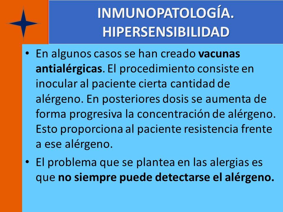 INMUNOPATOLOGÍA. HIPERSENSIBILIDAD En algunos casos se han creado vacunas antialérgicas. El procedimiento consiste en inocular al paciente cierta cant