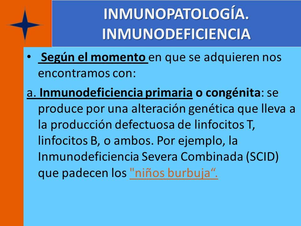 INMUNOPATOLOGÍA. INMUNODEFICIENCIA Según el momento en que se adquieren nos encontramos con: a. Inmunodeficiencia primaria o congénita: se produce por