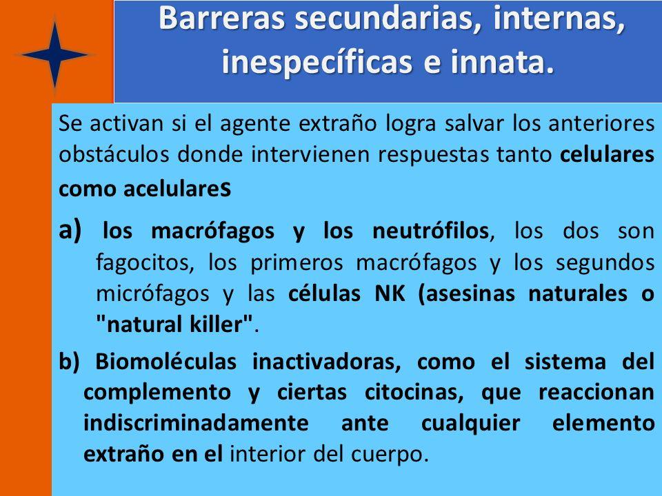 Barreras secundarias, internas, inespecíficas e innata. Barreras secundarias, internas, inespecíficas e innata. Se activan si el agente extraño logra