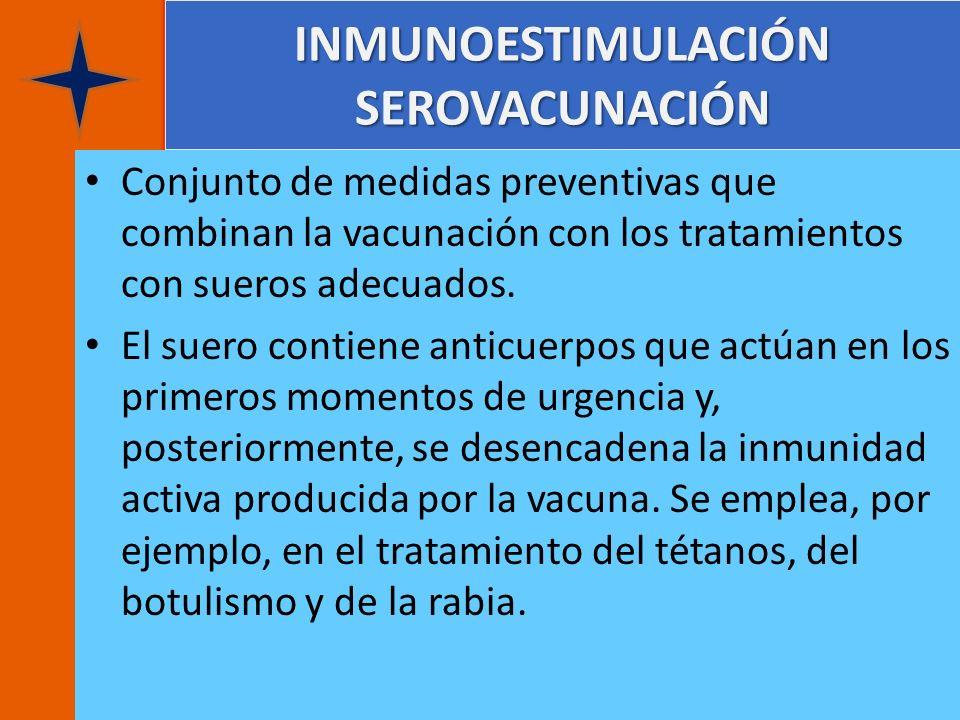 INMUNOESTIMULACIÓN SEROVACUNACIÓN Conjunto de medidas preventivas que combinan la vacunación con los tratamientos con sueros adecuados. El suero conti