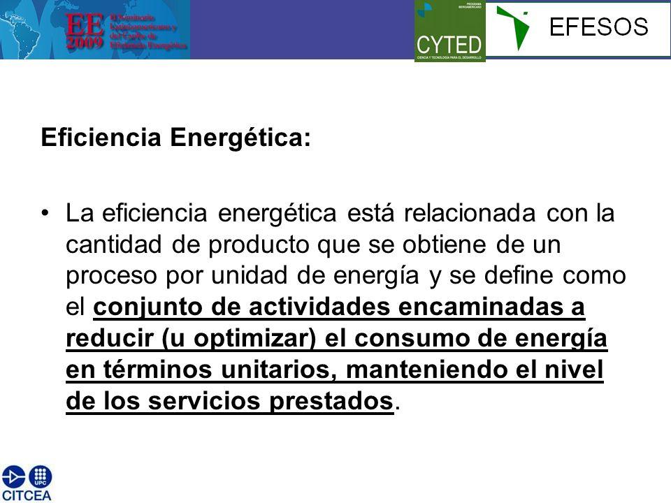 Eficiencia Energética: La eficiencia energética está relacionada con la cantidad de producto que se obtiene de un proceso por unidad de energía y se define como el conjunto de actividades encaminadas a reducir (u optimizar) el consumo de energía en términos unitarios, manteniendo el nivel de los servicios prestados.