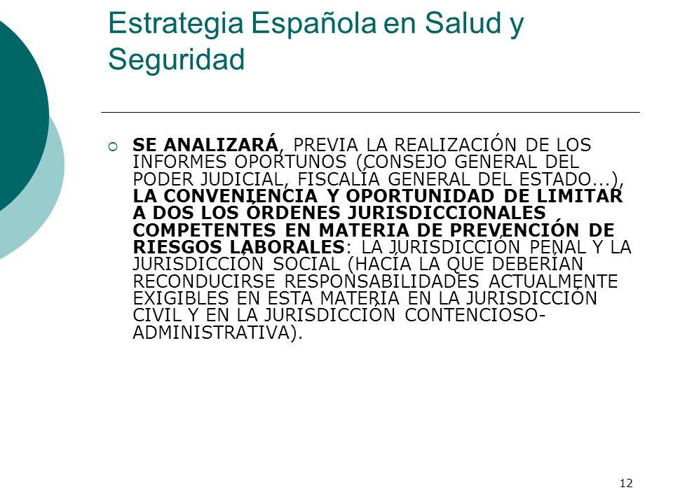 12 Estrategia Española en Salud y Seguridad SE ANALIZARÁ, PREVIA LA REALIZACIÓN DE LOS INFORMES OPORTUNOS (CONSEJO GENERAL DEL PODER JUDICIAL, FISCALÍA GENERAL DEL ESTADO...), LA CONVENIENCIA Y OPORTUNIDAD DE LIMITAR A DOS LOS ÓRDENES JURISDICCIONALES COMPETENTES EN MATERIA DE PREVENCIÓN DE RIESGOS LABORALES: LA JURISDICCIÓN PENAL Y LA JURISDICCIÓN SOCIAL (HACÍA LA QUE DEBERÍAN RECONDUCIRSE RESPONSABILIDADES ACTUALMENTE EXIGIBLES EN ESTA MATERIA EN LA JURISDICCIÓN CIVIL Y EN LA JURISDICCIÓN CONTENCIOSO- ADMINISTRATIVA).