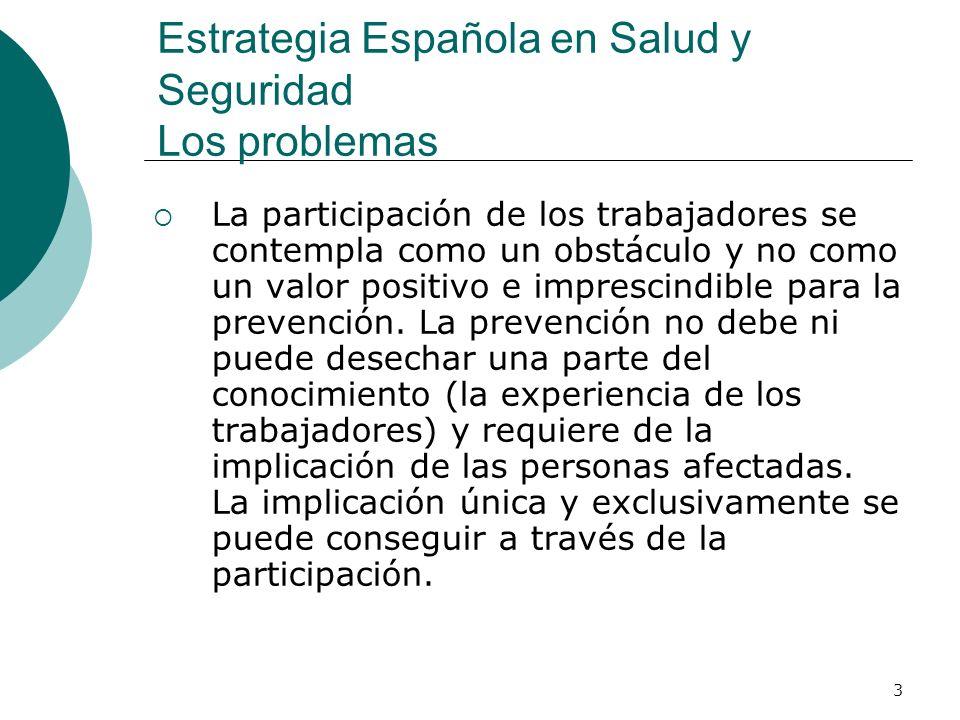 3 Estrategia Española en Salud y Seguridad Los problemas La participación de los trabajadores se contempla como un obstáculo y no como un valor positivo e imprescindible para la prevención.
