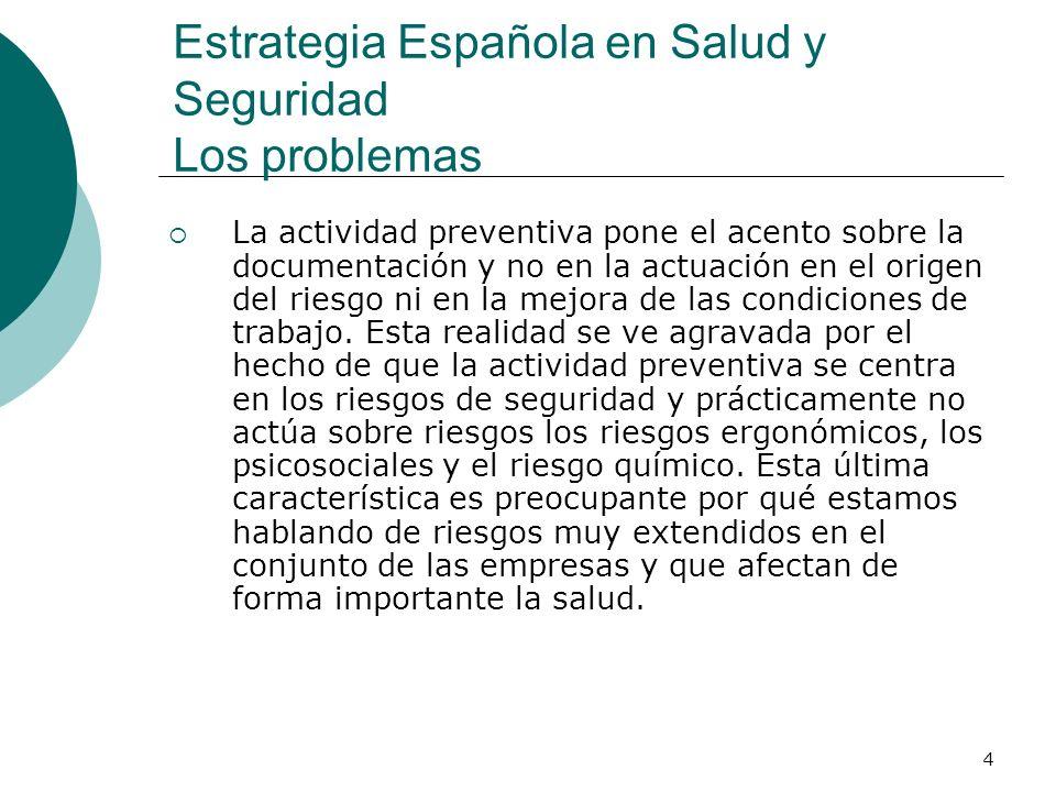 4 Estrategia Española en Salud y Seguridad Los problemas La actividad preventiva pone el acento sobre la documentación y no en la actuación en el origen del riesgo ni en la mejora de las condiciones de trabajo.