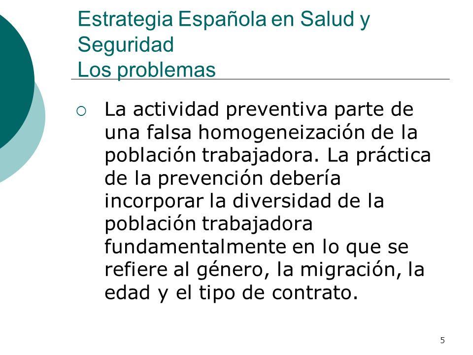 5 Estrategia Española en Salud y Seguridad Los problemas La actividad preventiva parte de una falsa homogeneización de la población trabajadora.