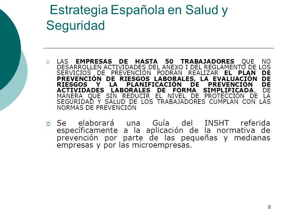 8 Estrategia Española en Salud y Seguridad LAS EMPRESAS DE HASTA 50 TRABAJADORES QUE NO DESARROLLEN ACTIVIDADES DEL ANEXO I DEL REGLAMENTO DE LOS SERVICIOS DE PREVENCIÓN PODRÁN REALIZAR EL PLAN DE PREVENCIÓN DE RIESGOS LABORALES, LA EVALUACIÓN DE RIESGOS Y LA PLANIFICACIÓN DE PREVENCIÓN DE ACTIVIDADES LABORALES DE FORMA SIMPLIFICADA, DE MANERA QUE SIN REDUCIR EL NIVEL DE PROTECCIÓN DE LA SEGURIDAD Y SALUD DE LOS TRABAJADORES CUMPLAN CON LAS NORMAS DE PREVENCIÓN Se elaborará una Guía del INSHT referida específicamente a la aplicación de la normativa de prevención por parte de las pequeñas y medianas empresas y por las microempresas.