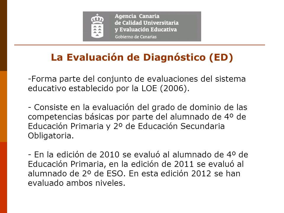 La Evaluación de Diagnóstico (ED) -Forma parte del conjunto de evaluaciones del sistema educativo establecido por la LOE (2006). - Consiste en la eval