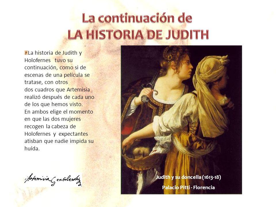 Judith y su doncella (1613-18) Palacio Pitti - Florencia La historia de Judith y Holofernes tuvo su continuación, como si de escenas de una película s