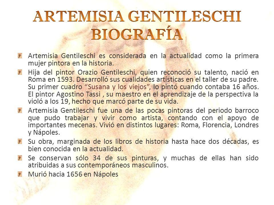 Artemisia Gentileschi es considerada en la actualidad como la primera mujer pintora en la historia. Hija del pintor Orazio Gentileschi, quien reconoci