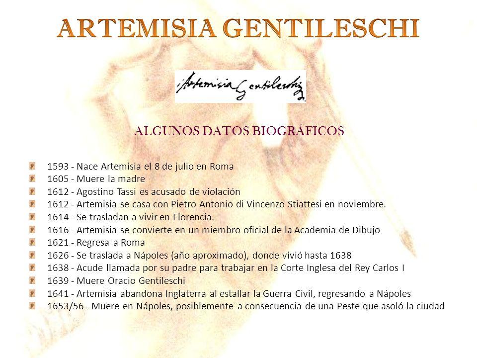 ALGUNOS DATOS BIOGRÁFICOS 1593 - Nace Artemisia el 8 de julio en Roma 1605 - Muere la madre 1612 - Agostino Tassi es acusado de violación 1612 - Artem