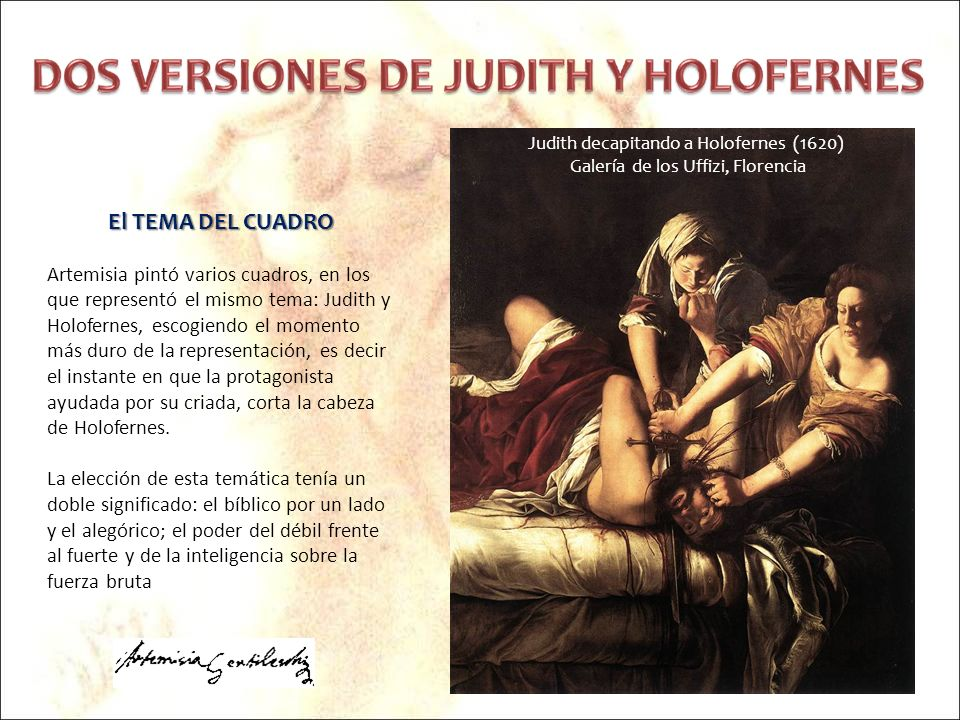 El TEMA DEL CUADRO Artemisia pintó varios cuadros, en los que representó el mismo tema: Judith y Holofernes, escogiendo el momento más duro de la repr