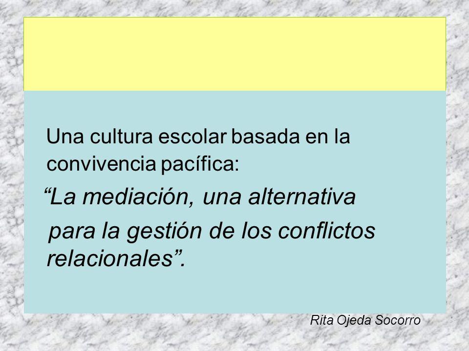 Una cultura escolar basada en la convivencia pacífica: La mediación, una alternativa para la gestión de los conflictos relacionales. Rita Ojeda Socorr
