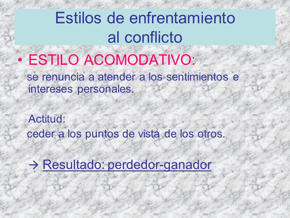 Estilos de enfrentamiento al conflicto ESTILO ACOMODATIVO: se renuncia a atender a los sentimientos e intereses personales. Actitud: ceder a los punto