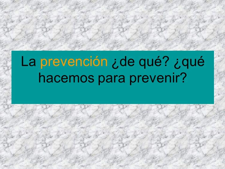 La prevención ¿de qué? ¿qué hacemos para prevenir?