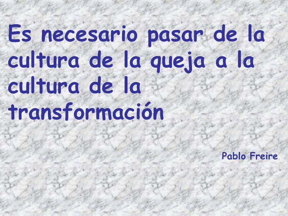 Es necesario pasar de la cultura de la queja a la cultura de la transformación Pablo Freire