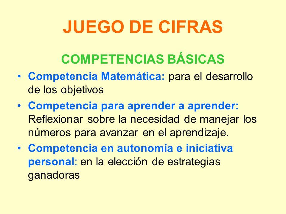 JUEGO DE CIFRAS COMPETENCIAS BÁSICAS Competencia Matemática: para el desarrollo de los objetivos Competencia para aprender a aprender: Reflexionar sob