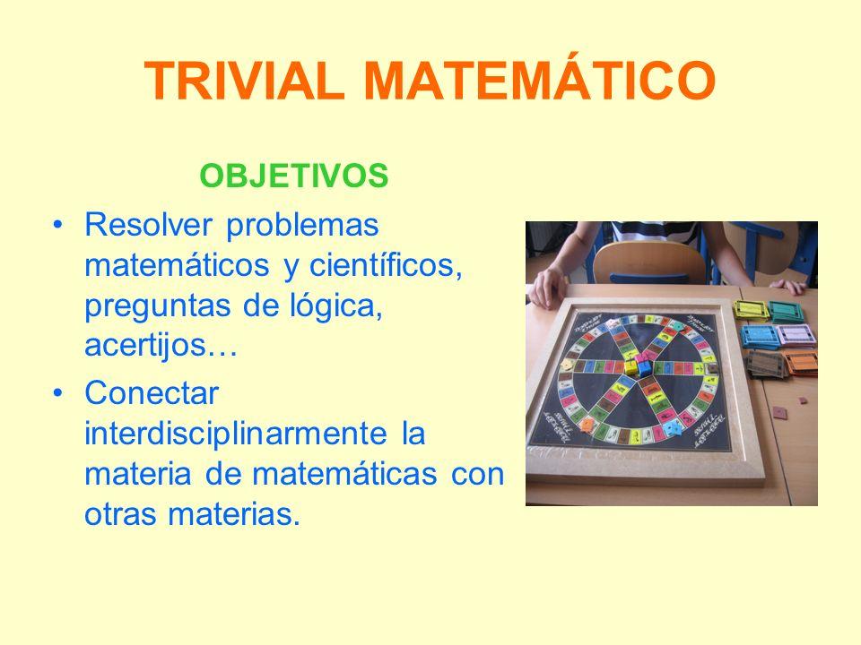 TRIVIAL MATEMÁTICO OBJETIVOS Resolver problemas matemáticos y científicos, preguntas de lógica, acertijos… Conectar interdisciplinarmente la materia d