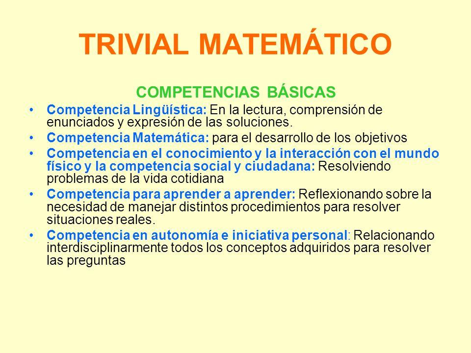 TRIVIAL MATEMÁTICO COMPETENCIAS BÁSICAS Competencia Lingüística: En la lectura, comprensión de enunciados y expresión de las soluciones. Competencia M