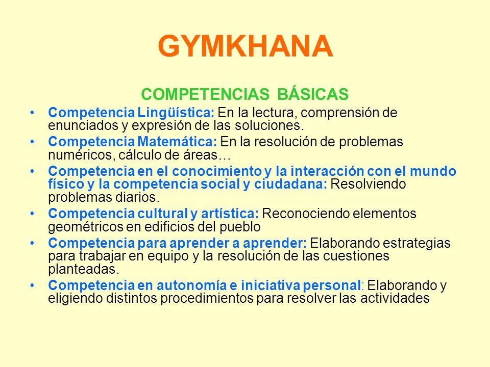 GYMKHANA COMPETENCIAS BÁSICAS Competencia Lingüística: En la lectura, comprensión de enunciados y expresión de las soluciones. Competencia Matemática: