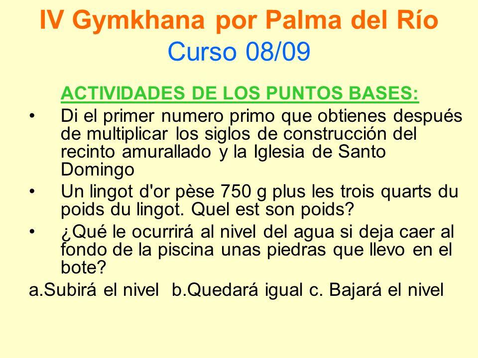 IV Gymkhana por Palma del Río Curso 08/09 ACTIVIDADES DE LOS PUNTOS BASES: Di el primer numero primo que obtienes después de multiplicar los siglos de