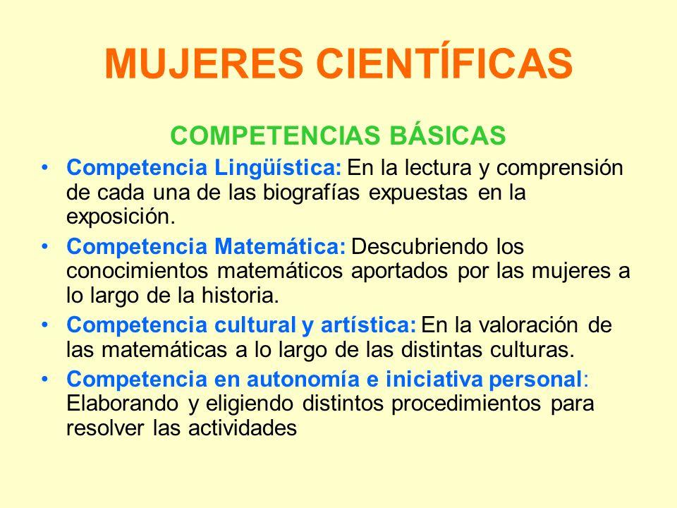 MUJERES CIENTÍFICAS COMPETENCIAS BÁSICAS Competencia Lingüística: En la lectura y comprensión de cada una de las biografías expuestas en la exposición