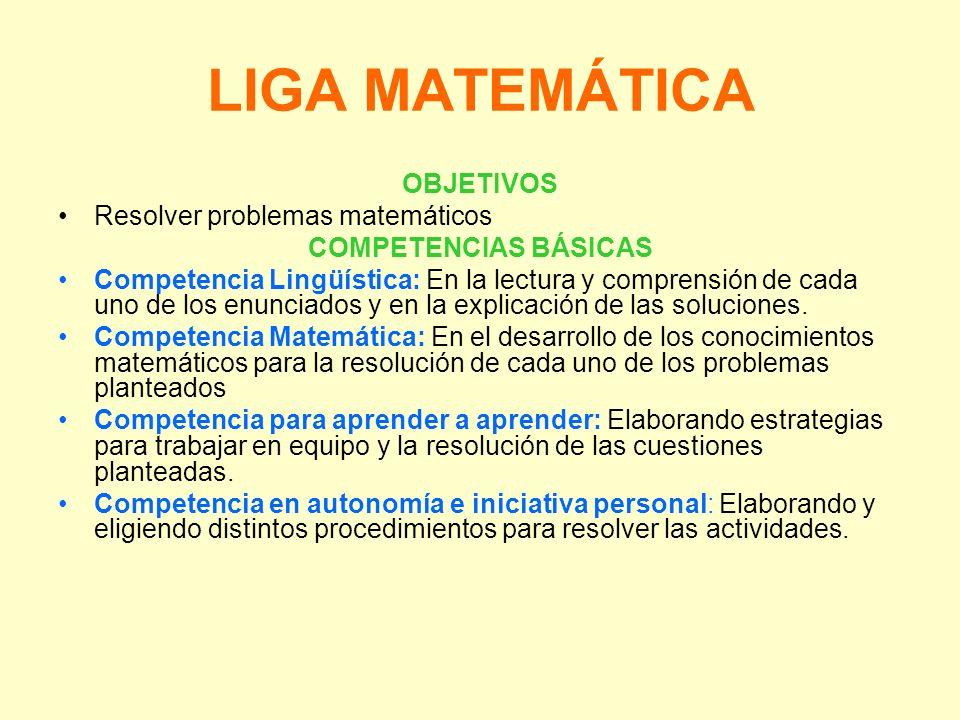 LIGA MATEMÁTICA OBJETIVOS Resolver problemas matemáticos COMPETENCIAS BÁSICAS Competencia Lingüística: En la lectura y comprensión de cada uno de los