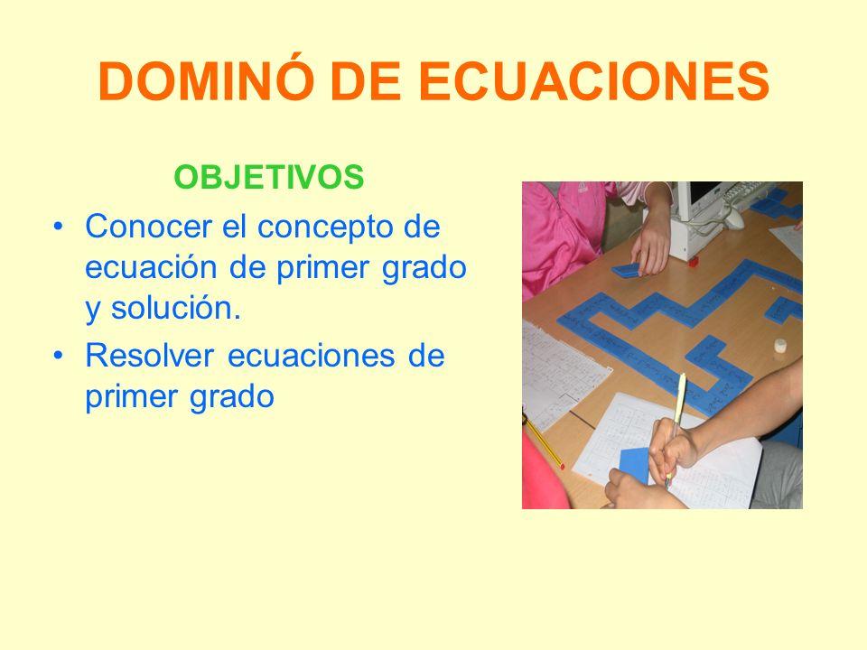 DOMINÓ DE ECUACIONES OBJETIVOS Conocer el concepto de ecuación de primer grado y solución. Resolver ecuaciones de primer grado