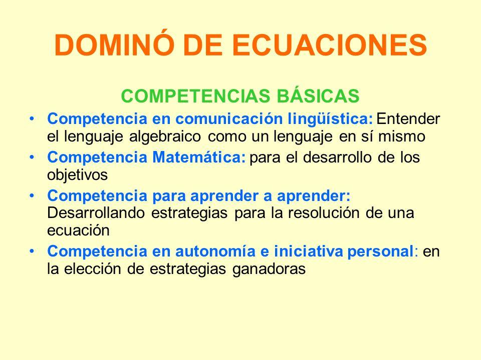 DOMINÓ DE ECUACIONES COMPETENCIAS BÁSICAS Competencia en comunicación lingüística: Entender el lenguaje algebraico como un lenguaje en sí mismo Compet