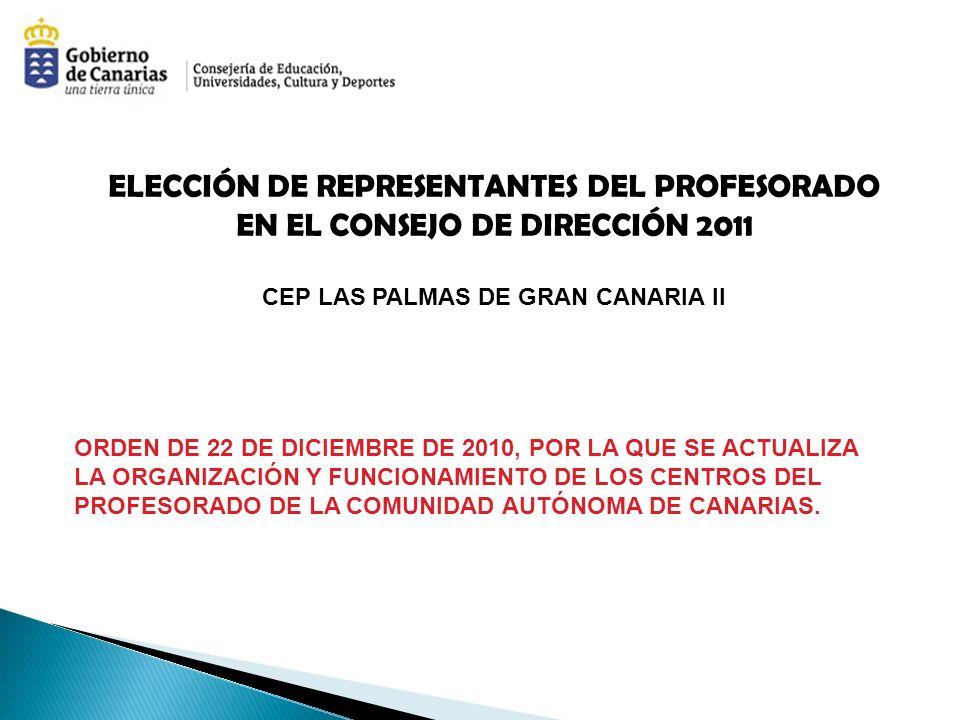 ELECCIÓN DE REPRESENTANTES DEL PROFESORADO EN EL CONSEJO DE DIRECCIÓN 2011 CEP LAS PALMAS DE GRAN CANARIA II ORDEN DE 22 DE DICIEMBRE DE 2010, POR LA QUE SE ACTUALIZA LA ORGANIZACIÓN Y FUNCIONAMIENTO DE LOS CENTROS DEL PROFESORADO DE LA COMUNIDAD AUTÓNOMA DE CANARIAS.