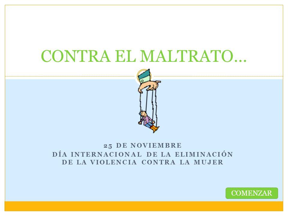 25 DE NOVIEMBRE DÍA INTERNACIONAL DE LA ELIMINACIÓN DE LA VIOLENCIA CONTRA LA MUJER CONTRA EL MALTRATO… COMENZAR