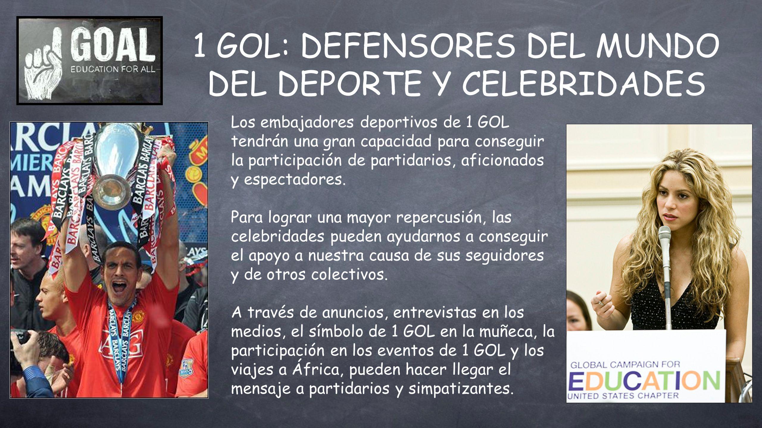 1 GOL: DEFENSORES DEL MUNDO DEL DEPORTE Y CELEBRIDADES Los embajadores deportivos de 1 GOL tendrán una gran capacidad para conseguir la participación de partidarios, aficionados y espectadores.