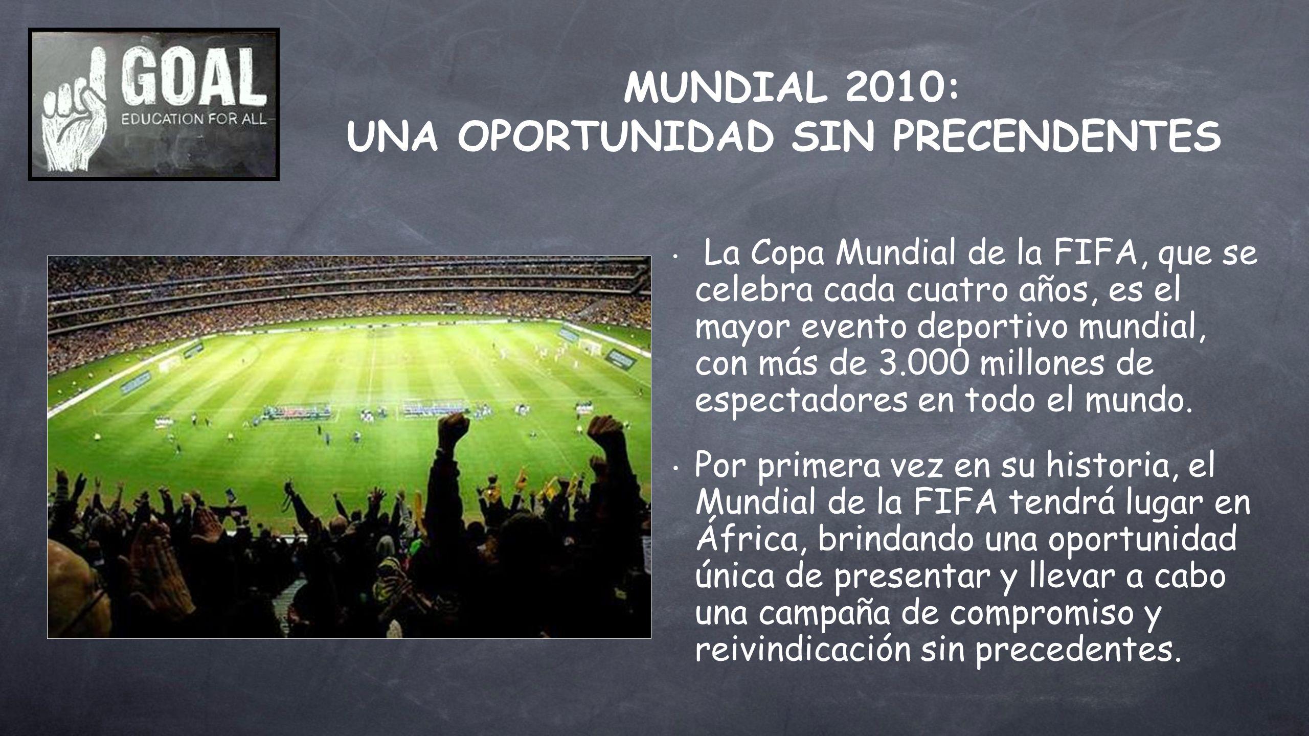 MUNDIAL 2010: UNA OPORTUNIDAD SIN PRECENDENTES La Copa Mundial de la FIFA, que se celebra cada cuatro años, es el mayor evento deportivo mundial, con más de 3.000 millones de espectadores en todo el mundo.