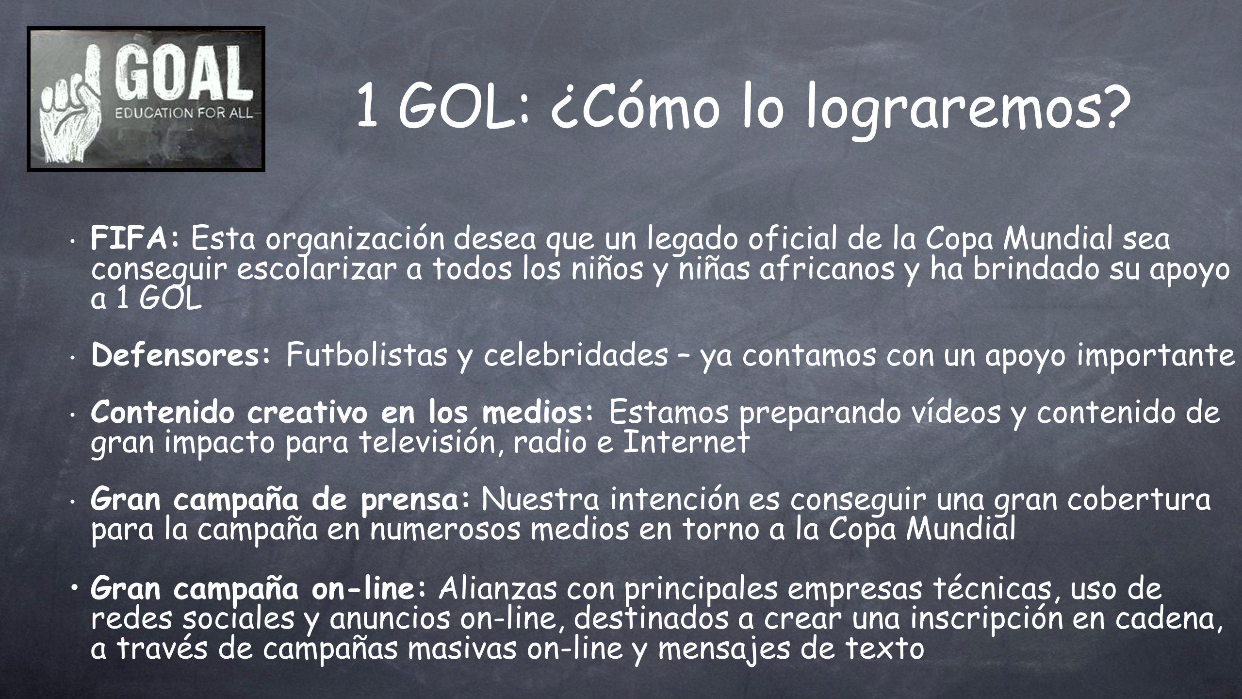 1 GOL: ¿Cómo lo lograremos? FIFA: Esta organización desea que un legado oficial de la Copa Mundial sea conseguir escolarizar a todos los niños y niñas