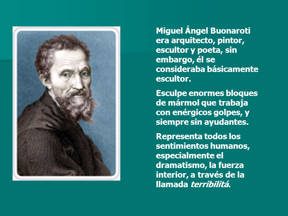 Miguel Ángel Buonaroti era arquitecto, pintor, escultor y poeta, sin embargo, él se consideraba básicamente escultor. Esculpe enormes bloques de mármo