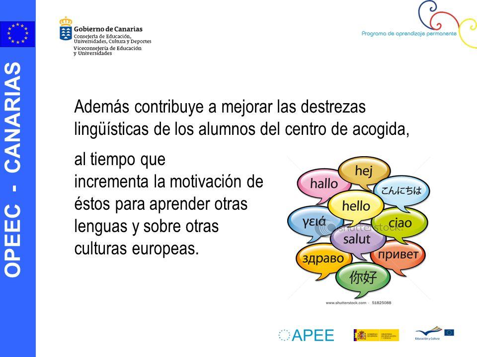 OPEEC - CANARIAS Además contribuye a mejorar las destrezas lingüísticas de los alumnos del centro de acogida, al tiempo que incrementa la motivación de éstos para aprender otras lenguas y sobre otras culturas europeas.