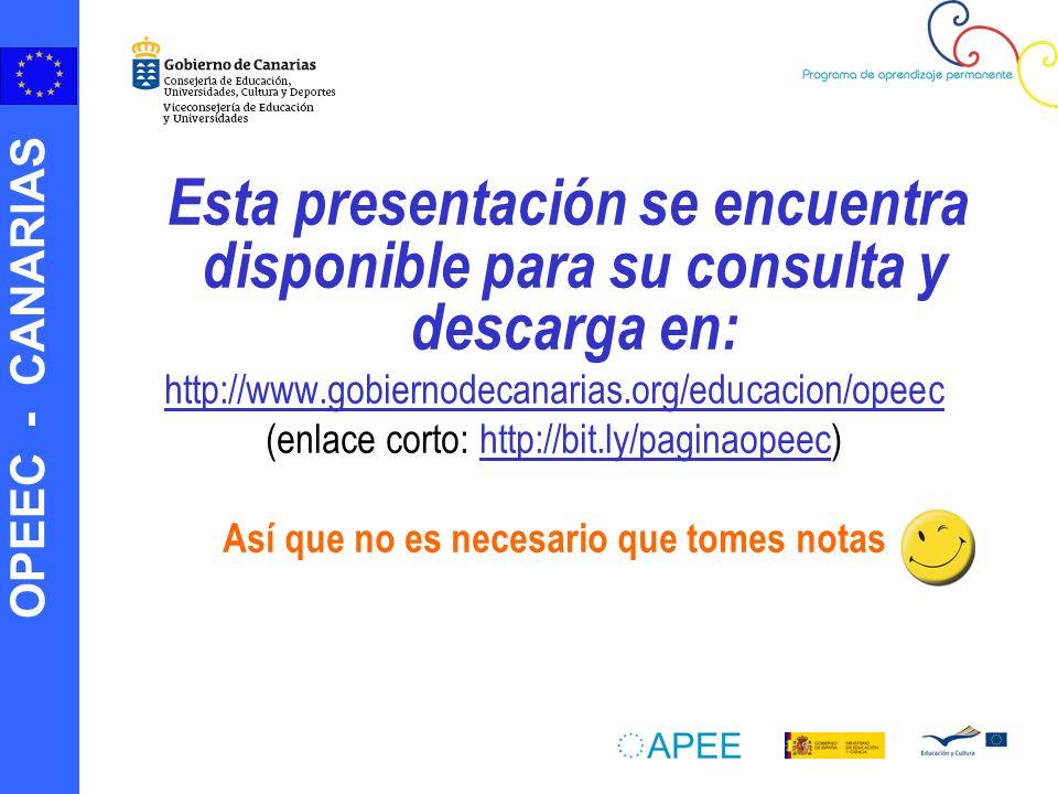 OPEEC - CANARIAS Esta presentación se encuentra disponible para su consulta y descarga en: http://www.gobiernodecanarias.org/educacion/opeec (enlace corto: http://bit.ly/paginaopeec)http://bit.ly/paginaopeec Así que no es necesario que tomes notas